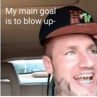 My Main: My main goal  is to blow up-