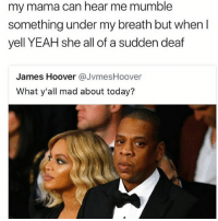 Memes, Yeah, and Today: my mama can hear me mumble  something under my breath but when I  yell YEAH she all of a sudden deaf  James Hoover @JvmesHoover  What y'all mad about today? His face tho 😂