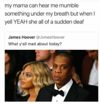 Blackpeopletwitter, Yeah, and Today: my mama can hear me mumble  something under my breath but when l  yell YEAH she all of a sudden deaf  James Hoover @JvmesHoover  What y'all mad about today? <p>Mama bout that drama (via /r/BlackPeopleTwitter)</p>