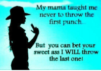Ass, Never, and Yes: My mama taught me  never to throw the  first punch  But you can bet your  sweet ass I WILL throw  the last onet Yes I will :)