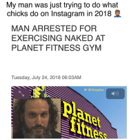Gym, Instagram, and Memes: My man was just trying to do what  chicks do on Instagram in 2018  MAN ARRESTED FOR  EXERCISING NAKED AT  PLANET FITNESS GYM  Tuesday, July 24, 2018 06:03AM  IG: @thegainz  pl  nes 🙄
