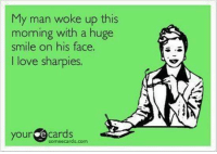 hehehe  ✿ ℃αღßα♭ƴ ✿: My man woke up this  morning with a huge  smile on his face.  l love sharpies.  your  e cards  some ecards com hehehe  ✿ ℃αღßα♭ƴ ✿
