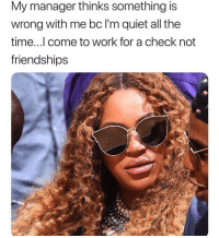Funny, Work, and Quiet: My manager thinks something is  wrong with me bc l'm quiet all the  time...l come to work for a check not  friendships We'll see how quiet it is on payday when I'm not here 🤫🤣