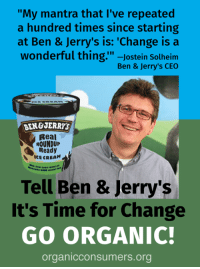 """Ben & Jerry's has built its brand on claims of """"social responsibility"""" and """"respect for the Earth."""" But a closer look at the company's practices reveals nothing could be further from the truth as Ben & Jerry's sources its milk from factory-farms centered on GMO agriculture. 140 organizations and businesses have signed onto our letter telling Ben & Jerry's to begin an immediate transition to organic, and six organizations have put out petitions with the same request. We need your help to support these petitions. TAKE ACTION: Tell Ben & Jerry's: Get pesticides out of your ice cream and go organic! http://orgcns.org/2wP0IWO Daily Kos Beyond Pesticides Revolution Network Friends of the Earth U.S. Label GMOs: California's Grassroots: """"My mantra that I've repeated  a hundred times since starting  at Ben & Jerry's is: 'Change isa  wonderful thing.""""-Jostein Solheim  Ben & Jerry's CEO  BEN&JERRYS  Real  ROUNDUP  Ready  ICE CREAM  ows raised  GMO amma  Tell Ben & Jerry's  It's Time for Change  GO ORGANIC!  organicconsumers.org Ben & Jerry's has built its brand on claims of """"social responsibility"""" and """"respect for the Earth."""" But a closer look at the company's practices reveals nothing could be further from the truth as Ben & Jerry's sources its milk from factory-farms centered on GMO agriculture. 140 organizations and businesses have signed onto our letter telling Ben & Jerry's to begin an immediate transition to organic, and six organizations have put out petitions with the same request. We need your help to support these petitions. TAKE ACTION: Tell Ben & Jerry's: Get pesticides out of your ice cream and go organic! http://orgcns.org/2wP0IWO Daily Kos Beyond Pesticides Revolution Network Friends of the Earth U.S. Label GMOs: California's Grassroots"""