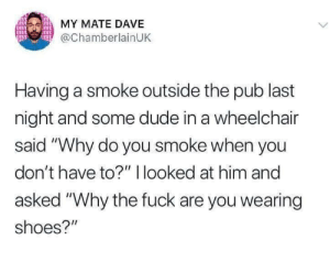 """Dude, Shoes, and Fuck: MY MATE DAVE  @ChamberlainUK  DR  Having a smoke outside the pub last  night and some dude in a wheelchair  said """"Why do you smoke when you  don't have to?"""" I looked at him and  asked """"Why the fuck are you wearing  shoes?"""" 'What are those?!'"""