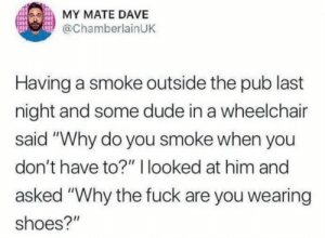 """Dude, Memes, and Shoes: MY MATE DAVE  @ChamberlainUK  Having a smoke outside the pub last  night and some dude in a wheelchair  said """"Why do you smoke when you  don't have to?"""" I looked at him and  asked """"Why the fuck are you wearing  shoes?"""" Pimp My Wheelchair via /r/memes https://ift.tt/33pR1NA"""