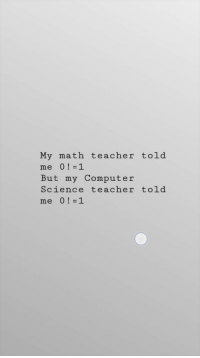 Teacher, Computer, and Math: My math teacher told  But my Computer  Science teacher told  me Gotcha?