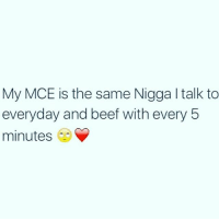 mce: My MCE is the same Nigga l talk to  everyday and beef with every 5  minutes