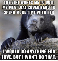 You knew this was coming.... #fromafan: MY MEATLOAF COVER BAND TO  SPEND MORE TIME WITH HER  IWOULD DO ANYTHING FOR  LOVE, BUTI WON'T DO THAT  made on imgur You knew this was coming.... #fromafan