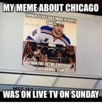 Blackhawks, Chicago, and Goals: MY MEME ABOUT CHICAGO  TANNERGLASSHAS MORE PLAYOFF  GOALS  BLACKHAWKS TEAM  WAS ON LIVE TVONSUNDAY It was on MSG and TSN while the analysts were ripping the Hawks lmao We made it boys
