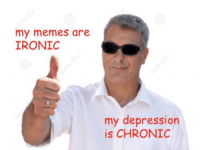 me irl: my memes are  IRONIC  my depression  is CHRONIC me irl