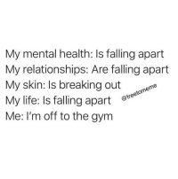 Gym, Life, and Relationships: My mental health: Is falling apart  My relationships: Are falling apart  My skin: Is breaking out e  My life: Is falling apart e  Me: I'm off to the gym  @freetomeme 🙈🙈🙈
