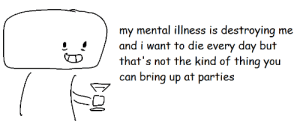 Bring Up: my mental illness is destroying me  Cand i want to die every day but  that's not the kind of thing you  can bring up at parties