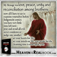 Memes, 1992, and 🤖: My Message was love  peace, unity and  reconciliation among brothers;  now all I have to say is  examine yourselves before  Judgement comes  you have very little  time left now;  pray and avoid all evil;  never condemn or  judge one another;  set your hearts for Me  set your minds on Me:stay awake for the  HEAMENISREAL  cleansing time is soon upon you  January 20, 1992  HEAVEN ISREAL Book  .COM Jesus is coming, prepare your hearts to meet Your God! http://www.tlig.org/en/messages/1149/