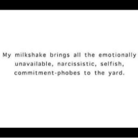 emotionally unavailable: My milk shake brings all the emotionally  unavailable, narcissistic, selfish,  commitment-phobes to the yard.
