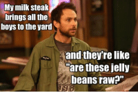 """jelly bean: My milk steak  brings all the  boys to the yard  and they're like  are these jelly  beans raw?"""""""