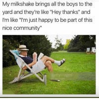 """Wholesome meme: My milkshake brings all the boys to the  yard and they're like """"Hey thanks"""" and  I'm like """"'m just happy to be part of this  nice community""""  ttyimages Wholesome meme"""
