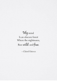Run, Free, and Mind: My mind  Is an obscure forest  Where the nightmares,  vid and  Run will and free  -Clairel Estevez