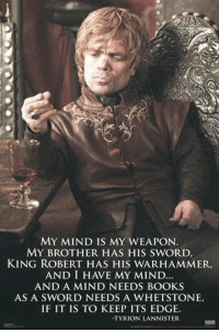 Warhammer: MY MIND IS MY WEAPON  MY BROTHER HAS HIS SWORD,  KING ROBERT HAS HIS WARHAMMER,  AND A MIND NEEDS BOOKS  AS A SWORD NEEDS A WHETSTONE,  IF IT IS TO KEEP ITS EDGE.  -TYRION LANNISTER  HBO