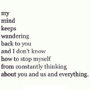 http://iglovequotes.net/: my  mind  keeps  wandering  back to you  and I don't know  how to stop myself  Irom constantly thinking  about you and us and everything http://iglovequotes.net/