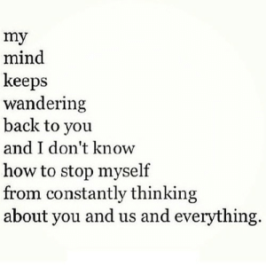 How To, Mind, and Back: my  mind  keeps  wandering  back to you  and I don't know  how to stop myself  from constantly thinking  about you and us and everything. https://iglovequotes.net/