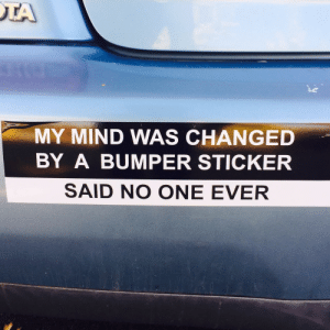 Tumblr, Blog, and Http: MY MIND WAS CHANGED  BY A BUMPER STICKER  SAID NO ONE EVER failnation:  I made a bumper sticker.