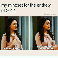 Crying, Life, and Memes: my mindset for the entirety  of 2017:  @swoon scream  ust decided being sad  sa waste ottme.  on nox noTim not okaY When you got kids to raise, money to make and your best life to live you don't have time to sit around crying about the hand you were delt. You just play the cards you were given and let them wonder how you made chocolate cake outta the lemons life gave you 💗