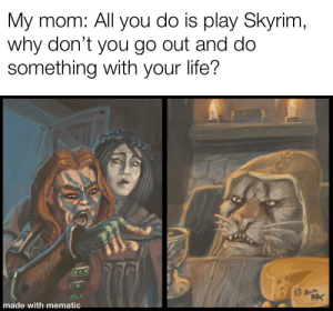 Fucking, Life, and Lmao: My mom: All you do is play Skyrim,  why don't you go out and do  something with your life?  made with mematic Lmao I'm a fucking bum