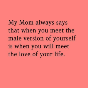 Love Of Your Life: My Mom always says  that when you meet the  male version of yourself  is when you will meet  the love of your life