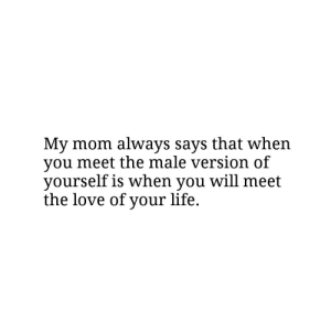 Love Of Your Life: My mom always says that when  you meet the male version of  yourself is when you will meet  the love of your life.