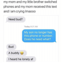 @menshumor is a must follow 🤣: my mom and my little brother switched  phones and my mom received this text  and I am crying Imaooo  Need bud?  Today 8:21 AM  My son no longer has  this phone or number.  Does he need what?.  Bud  A buddy  I heard he lonely af @menshumor is a must follow 🤣