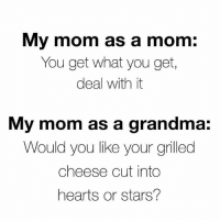 Grandma, Memes, and Best: My mom as a mom:  You get what you get,  deal with it  My mom as a grandma:  Would you like your grilled  cheese cut into  hearts or stars? 36 Best Memes That Will Make One Cry With Laughter