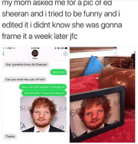 "Funny, Google, and Grandma: my mom askea me ror a pic or ea  sheeran and i tried to be funny and i  edited it i didnt know she was gonna  frame it a week later jfc  ""ooo AT&T  3:53 PM  Mom  Your grandma loves Ed Sheeran!  haha nice  Can you send me a pic of him?  yea u can just google it though lol  wait actually i have one hang on  S6  BA  Thanks im so tired help"