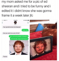 Funny, Google, and Grandma: my mom asked me for a pic of ed  sheeran and i tried to be funny and i  edited it i didnt know she was gonna  frame it a week later jfc  .coo AT&T  3:53 PM  Mom  Your grandma loves Ed Sheeran!  haha nice  Can you send me a pic of him?  yea u can just google it though lol  wait actually i have one hang on  6  BA  Thanks his face... is so..