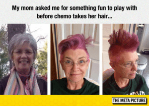 srsfunny:That's The Attitude: My mom asked me for something fun to play with  before chemo takes her hair.  THE META PICTURE srsfunny:That's The Attitude