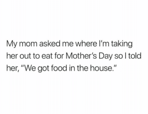 "Food, Memes, and Mother's Day: My mom asked me where I'm taking  her out to eat for Mother's Day so l told  her, ""We got food in the house."" Happy Mother's Day from NFL Memes!"