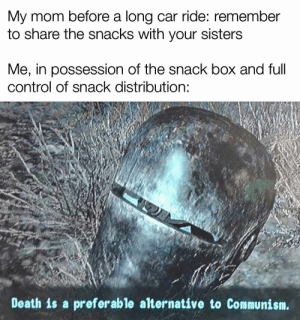 Reddit, Control, and Death: My mom before a long car ride: remember  to share the snacks with your sisters  Me, in possession of the snack box and full  control of snack distribution:  Death is a preferable alternative to Communism. They ain't getting any of my snacks!