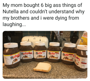 6 nutellas, one bread: My mom bought 6 big ass things of  Nutella and couldn't understand why  my brothers and i were dying from  laughing...  T y Pck  foy Pak  60% OF  nute  Th y Pwk  0x OF  nut  nutelle nute nute  60% OFF  Th Fomly Pock  FEARERO  40% OFF  WAS NOW 6 nutellas, one bread