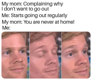 Memes, Home, and Never: My mom: Complaining why  I don't want to go out  Me: Starts going out regularly  My mom: You are never at home!  Me: Hold on - this whole operation was your idea via /r/memes https://ift.tt/2NecBQf