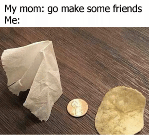 It do be like that: My mom: go make some friends  Me: It do be like that