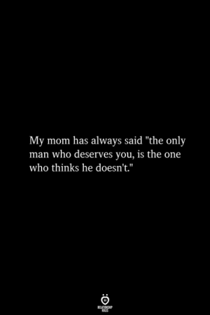 "Mom, Who, and One: My mom has always said ""the only  man who deserves you, is the one  who thinks he doesn't."""