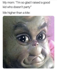 "Memes, Party, and Good: My mom: ""I'm so glad I raised a good  kid who doesn't party""  Me higher than a kite: Not again via /r/memes https://ift.tt/2EkODz9"