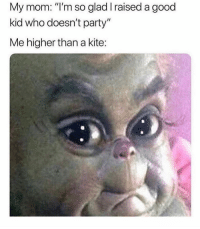"Finals, Memes, and Party: My mom: ""I'm so glad I raised a good  kid who doesn't party""  Me higher than a kite: i got finals next week and im basically failing fuck me"