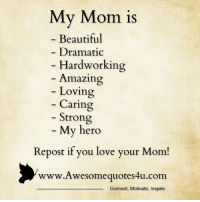 Memes, My Hero, and 🤖: My Mom is  Beautiful  Dramatic  Hardworking  Amazing  Loving  Caring  Strong  My hero  Repost if you love your Mom!  www. Awesome quotes4u.com  Connect, Motivate, Inspire Mesmerizing Quotes