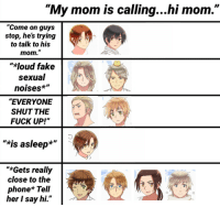 "hetalianboot:Back at it with the hetalia memes: ""My mom is calling...hi mom.""  ""Come on guys  stop, hes trying  to talk to his  mom.""  ""*loud fake  sexual  noises*""  ""EVERYONE  SHUT THE  FUCK UP!""  ""*is asleep*""  ""*Gets really  close to the  phone* Tell  her I say hi."" hetalianboot:Back at it with the hetalia memes"