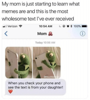 Mom Memes by TCLP MORE MEMES: My mom is just starting to learn what  memes are and this is the most  wholesome text l've ever received  Verizon  10:54 AM  | @ Ο 100%  Mom  Today 10:06 AM  @BestMemes  When you check your phone and  see the text is from your daughter! Mom Memes by TCLP MORE MEMES
