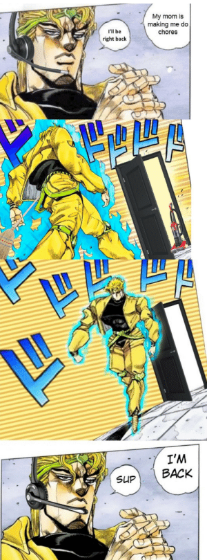 Anime, Mom, and Back: My mom is  making me do  chores  I'll be  right back  I'M  SUP BACK Big mama brando