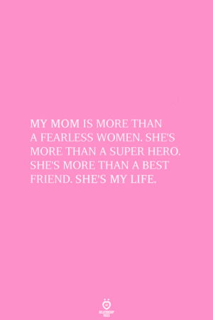 My Mom Is: MY MOM IS MORE THAN  A FEARLESS WOMEN. SHE'S  MORE THAN A SUPER HERO  SHE'S MORE THAN A BEST  FRIEND. SHE'S MY LIFE