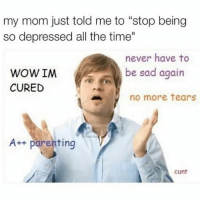 """Finals are coming up you heartless beast! 😩😂: my mom just told me to """"stop being  so depressed all the time""""  never have to  be sad again  WOWIM  CURED  no more tears  A++ parenting  Cunt Finals are coming up you heartless beast! 😩😂"""