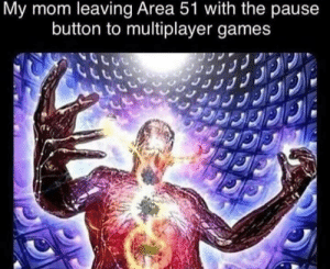 meirl: My mom leaving Area 51 with the pause  button to multiplayer games meirl